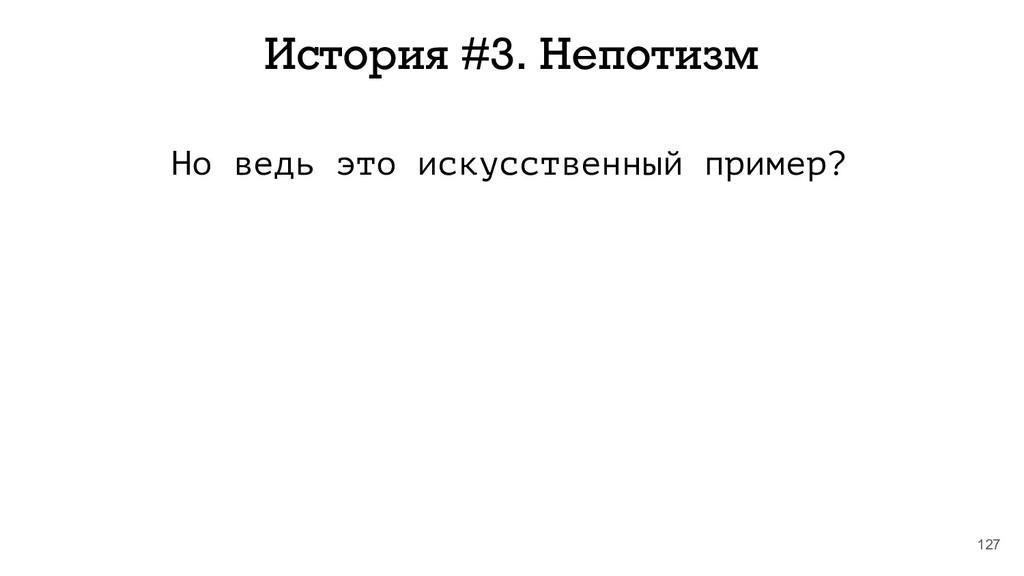 127 История #3. Непотизм Но ведь это искусствен...