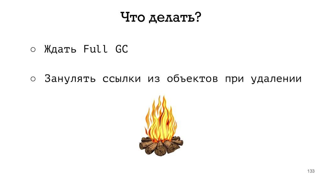133 Что делать? ○ Ждать Full GC ○ Занулять ссыл...