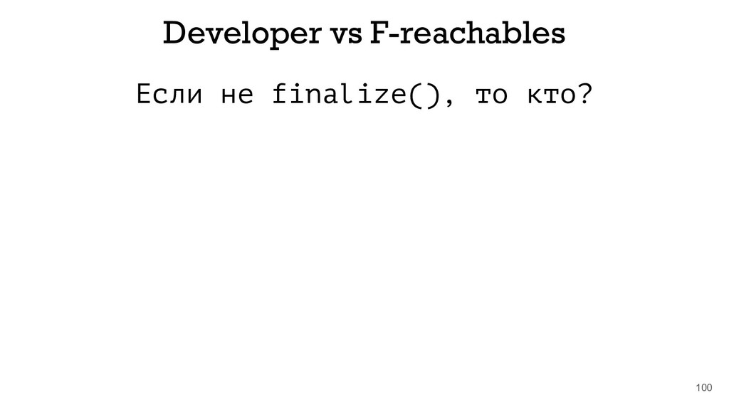 Если не finalize(), то кто? 100 Developer vs F-...