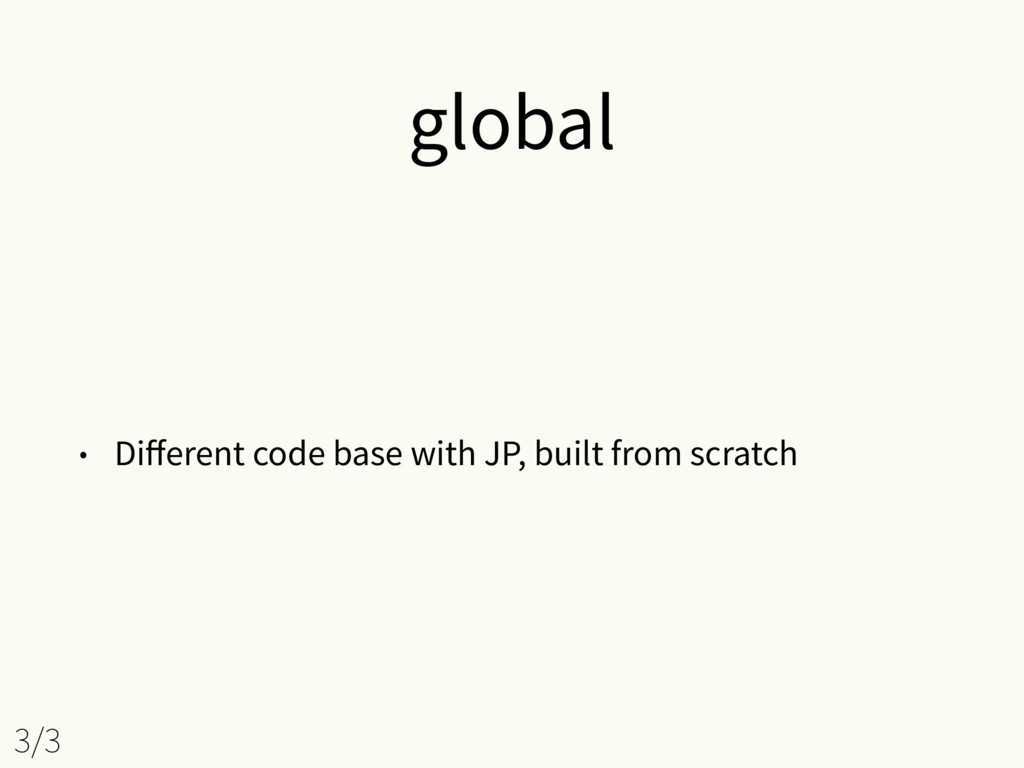 global • Different code base with JP, built from...