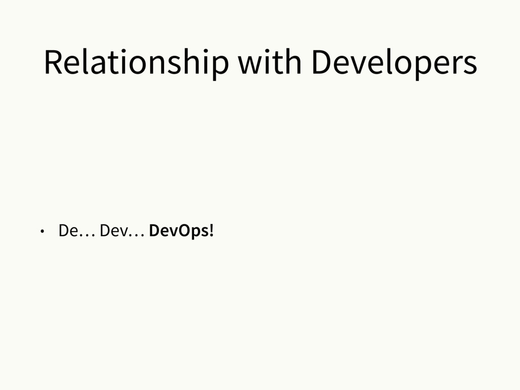 Relationship with Developers • De… Dev… DevOps!