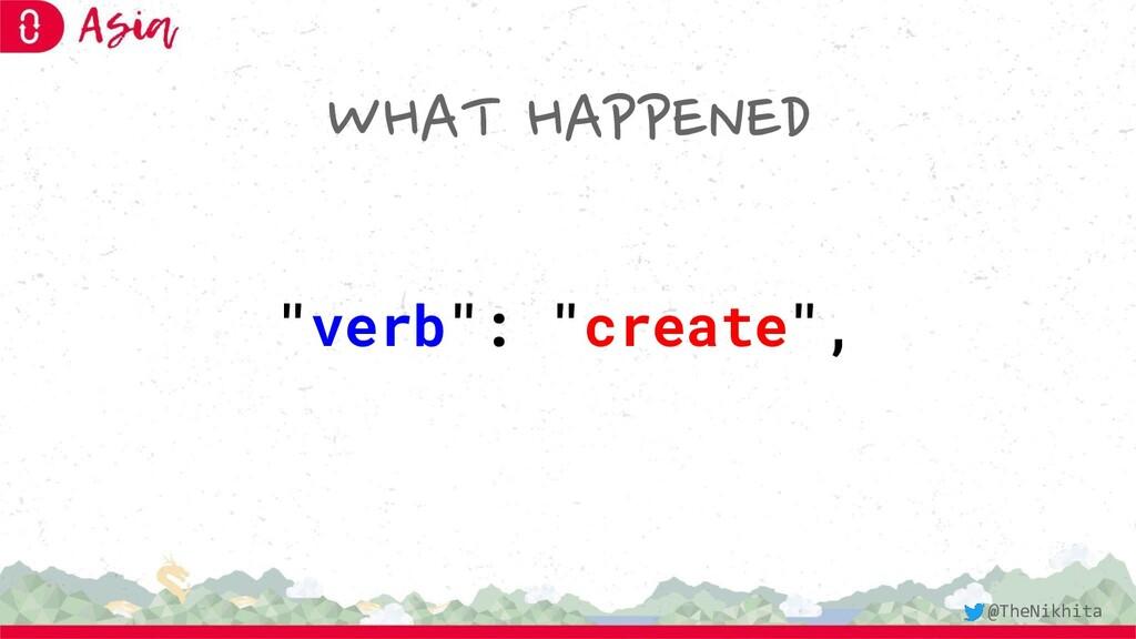 "WHAT HAPPENED ""verb"": ""create"", @TheNikhita"