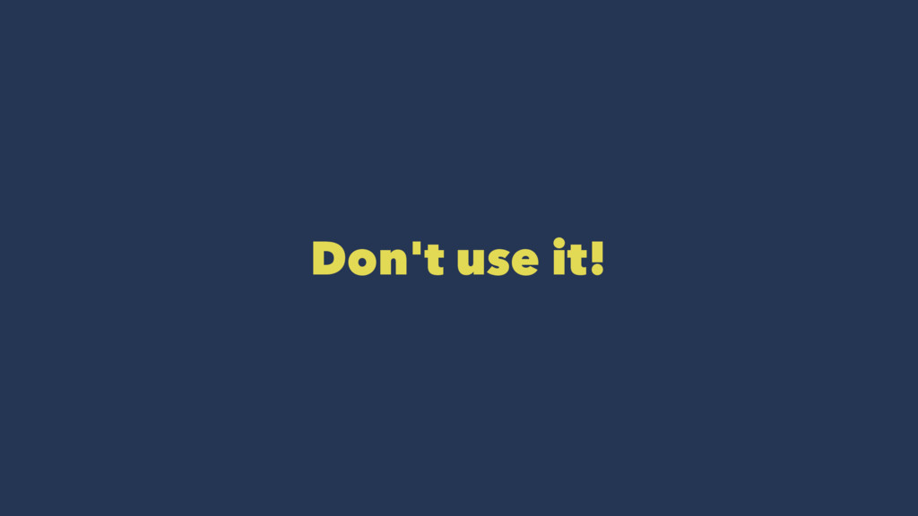 Don't use it!