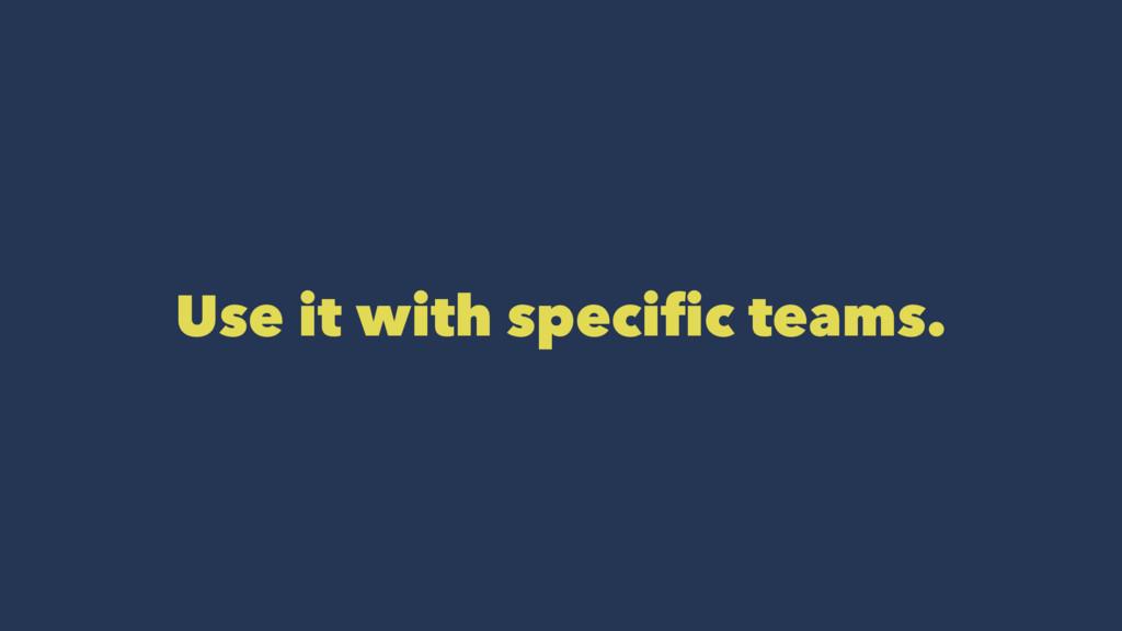 Use it with specific teams.