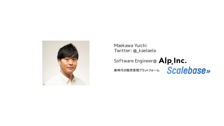 Maekawa Yuichi Twitter: @_kaelaela Software Eng...