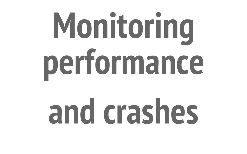 Monitoring performance and crashes