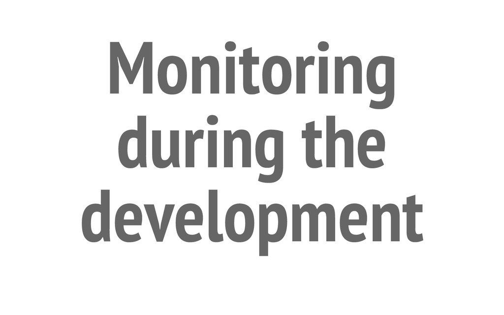 Monitoring during the development