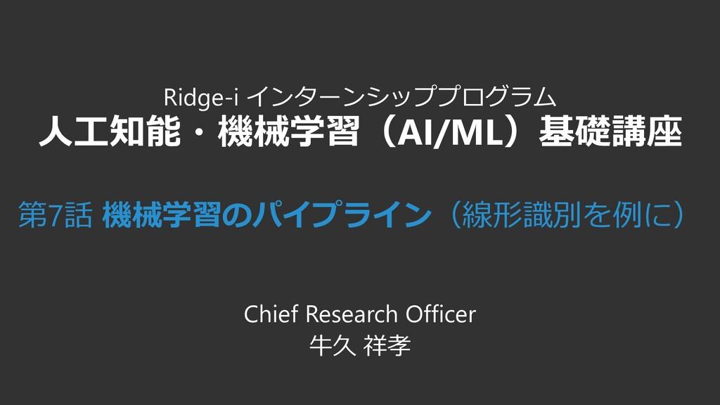 Ridge-i インターンシッププログラム 人工知能・機械学習(AI/ML)基礎講座 第7話 ...