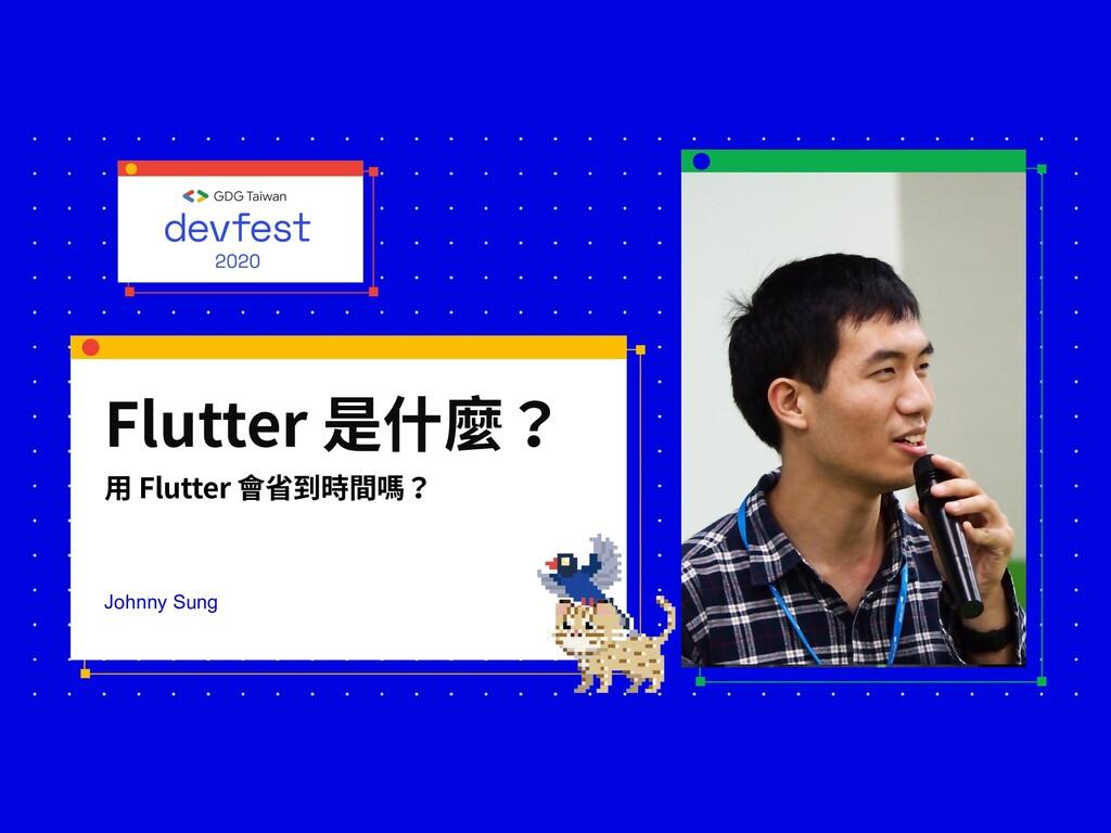 Flutter 是什麼? ⽤ Flutter 會省到時間嗎? Johnny Sung