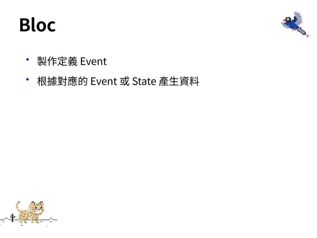 •製作定義 Event •根據對應的 Event 或 State 產⽣資料 Bloc