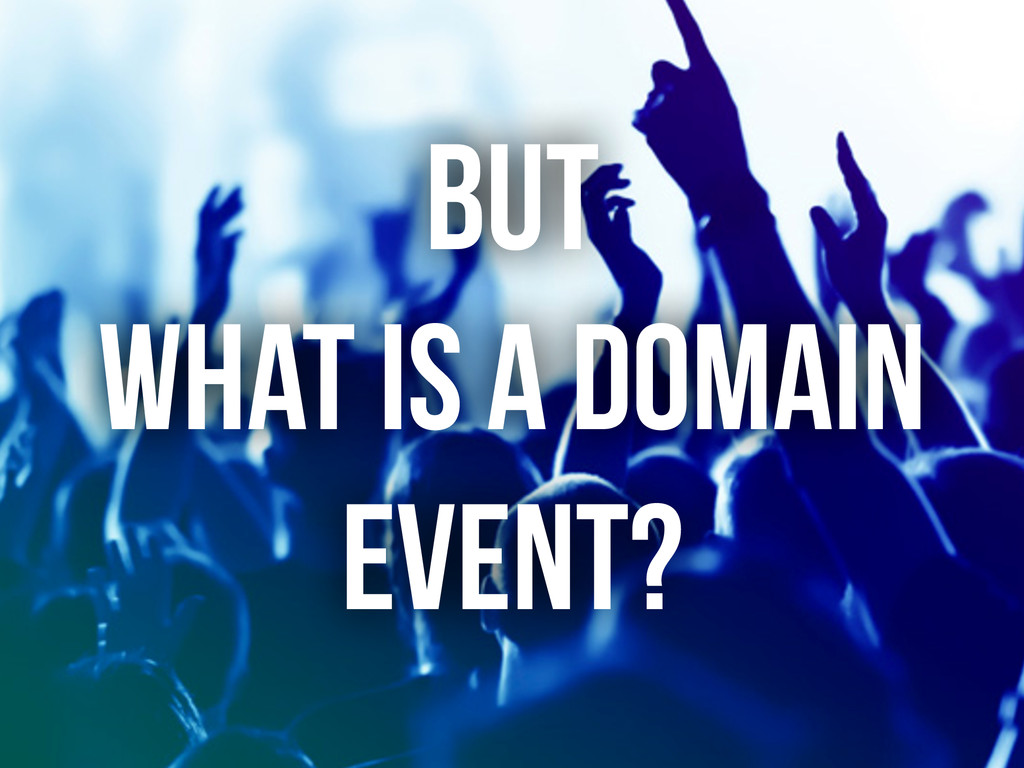 BUT WHAT IS A DOMAIN EVENT?
