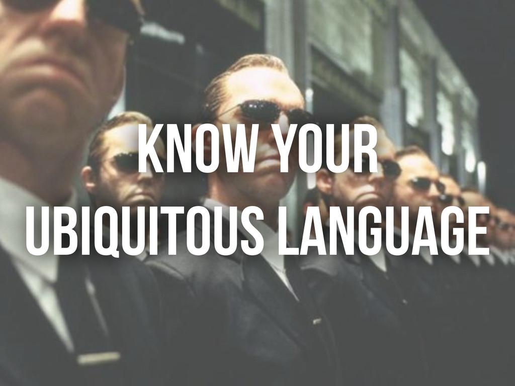 KNOW YOUR UBIQUITOUS LANGUAGE