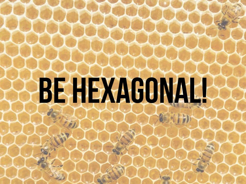 BE HEXAGONAL!