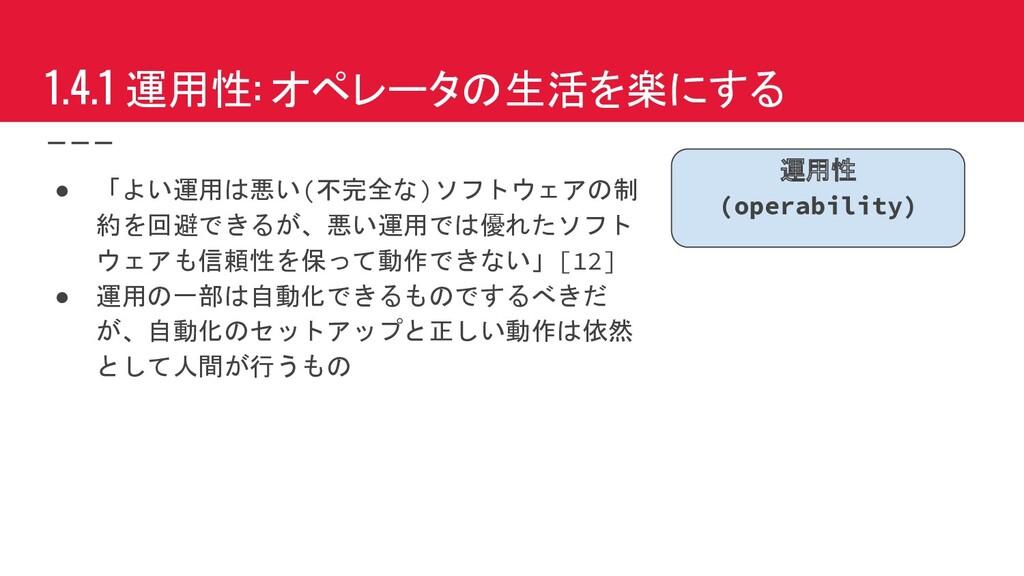 1.4.1 運用性: オペレータの生活を楽にする ● 「よい運用は悪い(不完全な)ソフトウェア...