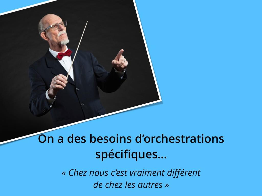 On a des besoins d'orchestrations spécifiques… «...