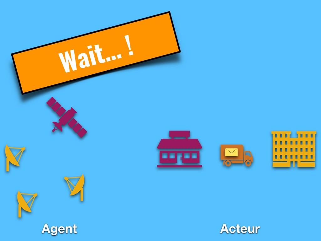 Wait… ! Agent Acteur