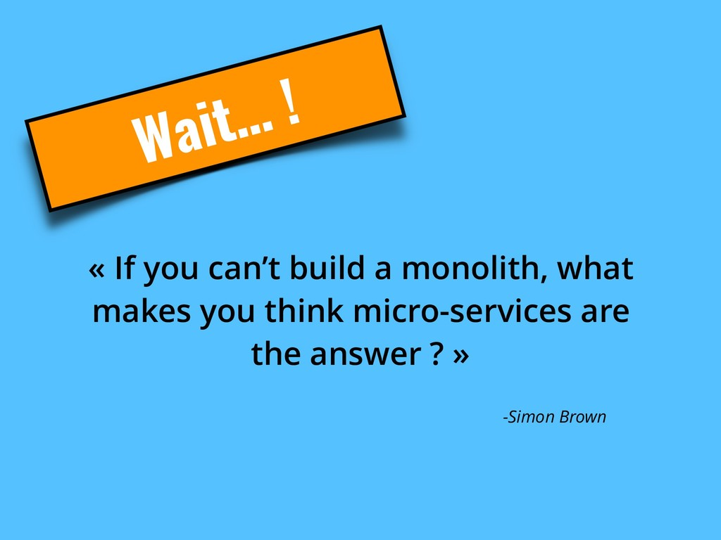 Wait… ! « If you can't build a monolith, what m...