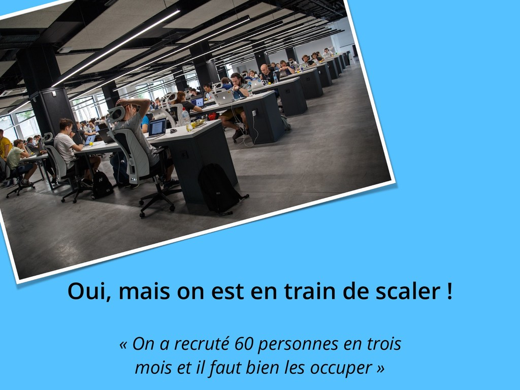Oui, mais on est en train de scaler ! « On a re...