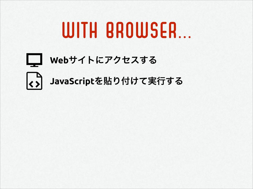 WITH BROWSER... JavaScriptΛషΓ͚࣮ͯߦ͢Δ WebαΠτʹΞΫη...