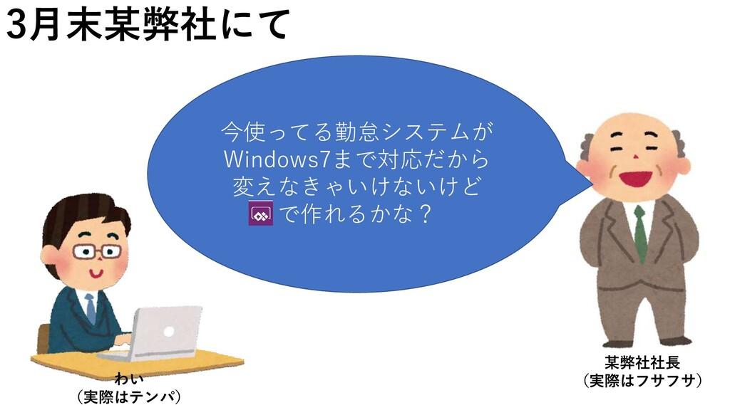 3月末某弊社にて 今使ってる勤怠システムが Windows7まで対応だから 変えなきゃいけない...