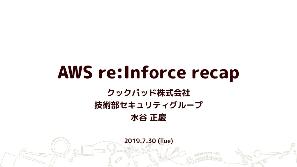 AWS re:Inforce recap クックパッド株式会社 技術部セキュリティグループ 水...