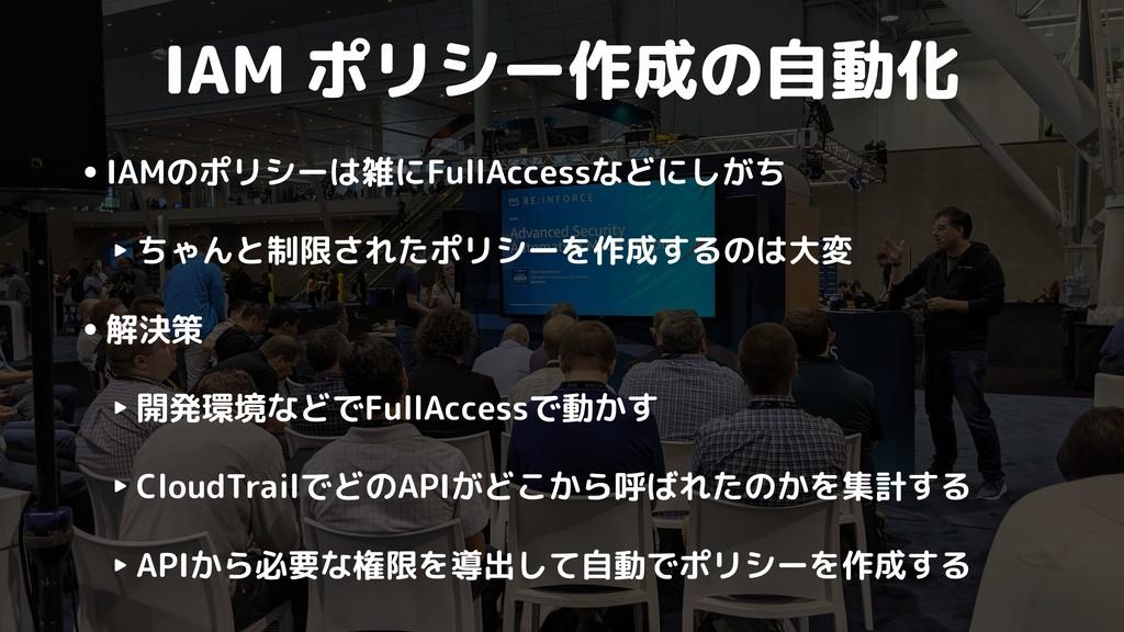 IAM ポリシー作成の自動化 •IAMのポリシーは雑にFullAccessなどにしがち ‣ ち...