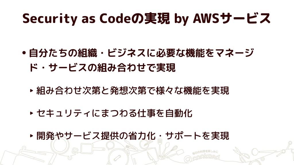 Security as Codeの実現 by AWSサービス •自分たちの組織・ビジネスに必要...