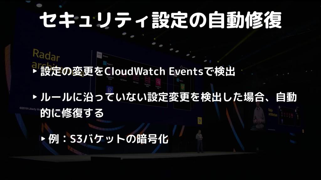 セキュリティ設定の自動修復 ‣ 設定の変更をCloudWatch Eventsで検出 ‣ ルー...