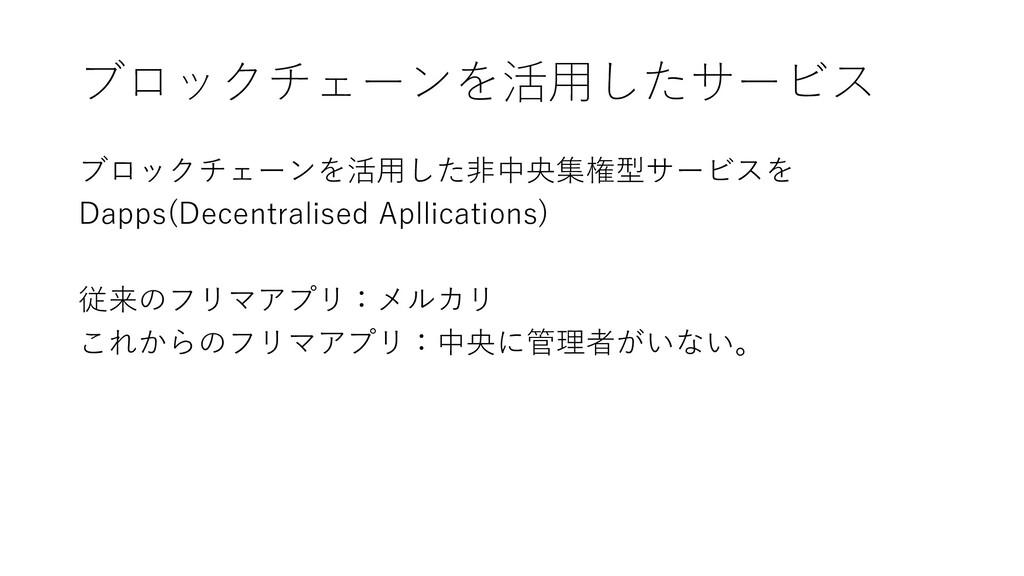 ブロックチェーンを活用したサービス ブロックチェーンを活用した非中央集権型サービスを Dapp...