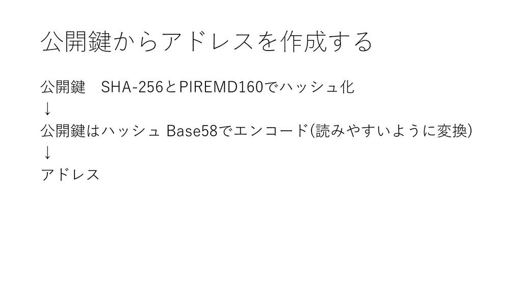 公開鍵からアドレスを作成する 公開鍵 SHA-256とPIREMD160でハッシュ化 ↓ 公開...