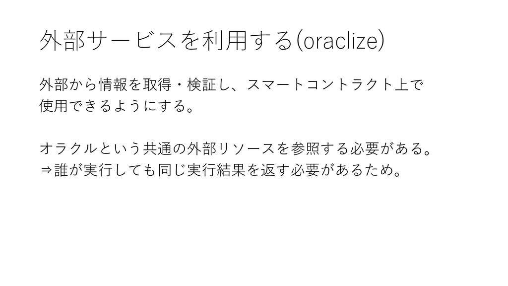 外部サービスを利用する(oraclize) 外部から情報を取得・検証し、スマートコントラクト上...