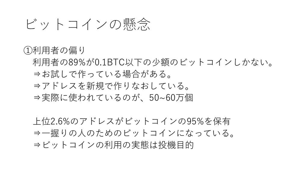 ビットコインの懸念 ①利用者の偏り 利用者の89%が0.1BTC以下の少額のビットコインしかな...