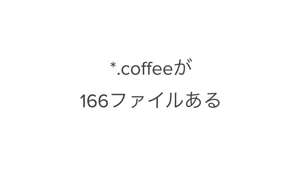 *.coffee͕ 166ϑΝΠϧ͋Δ