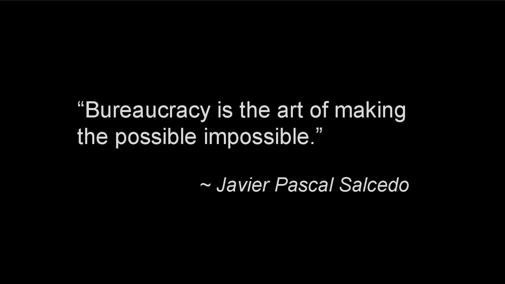 """Bureaucracy is the art of making the possible ..."