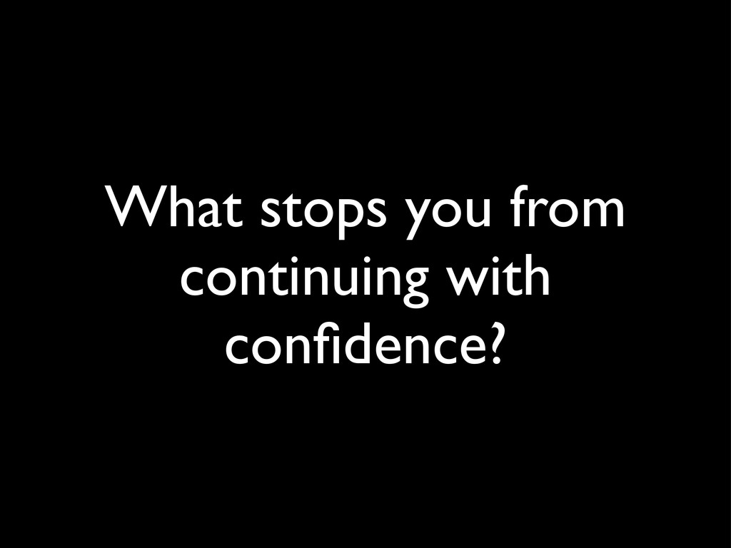 What stops you from continuing with confidence?