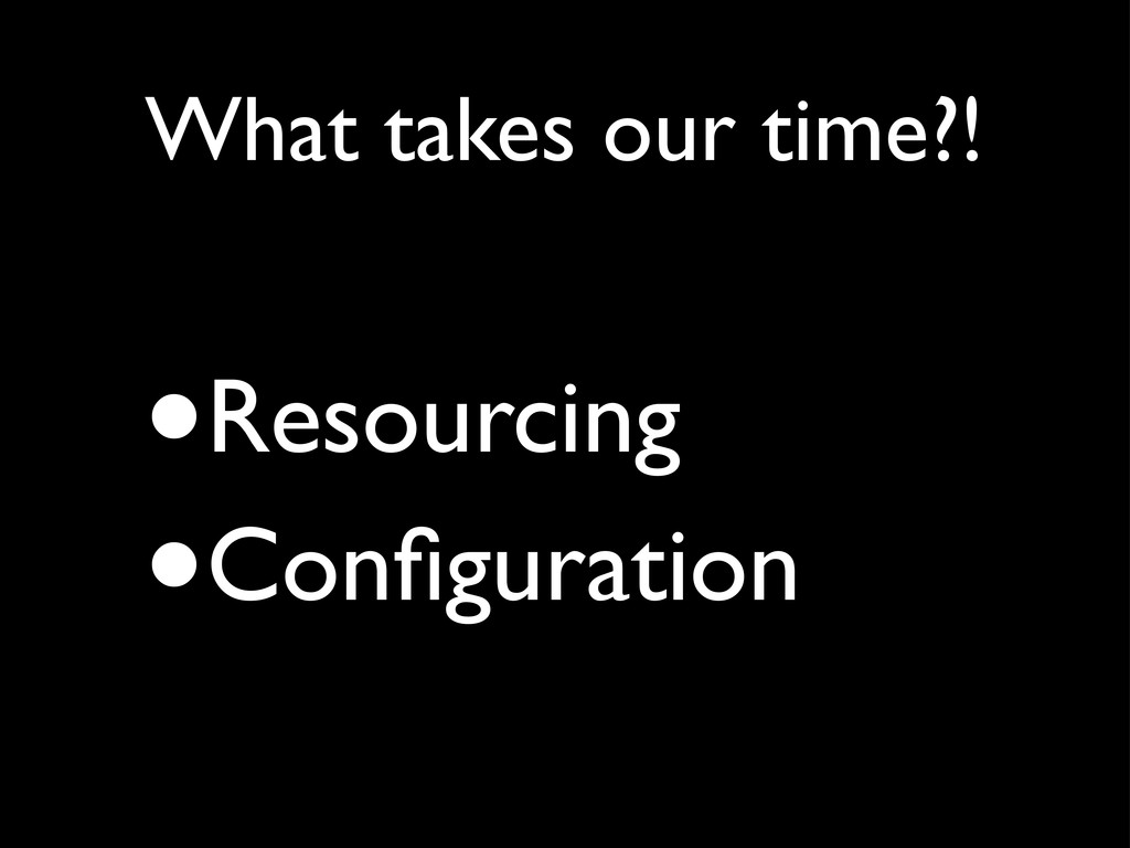 •Resourcing •Configuration What takes our time?!