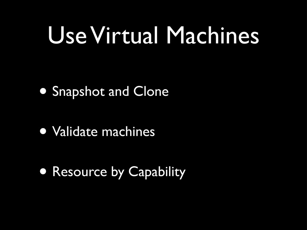 Use Virtual Machines • Snapshot and Clone • Val...