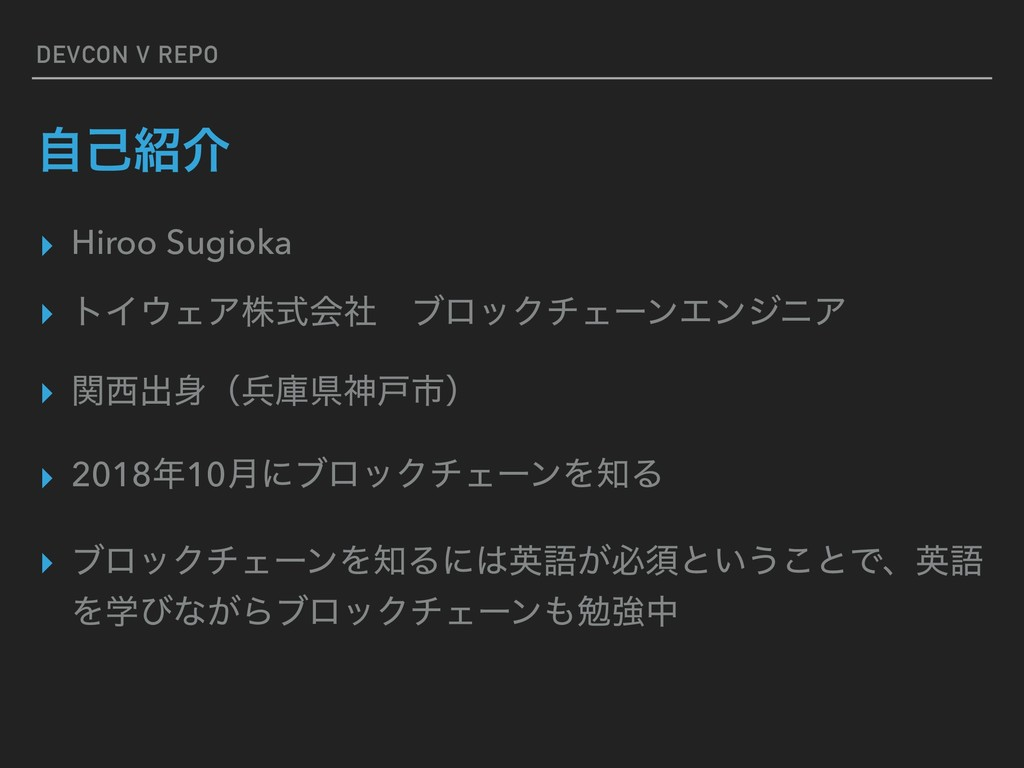 DEVCON V REPO ࣗݾհ ▸ Hiroo Sugioka ▸ τΠΣΞגࣜձࣾɹ...