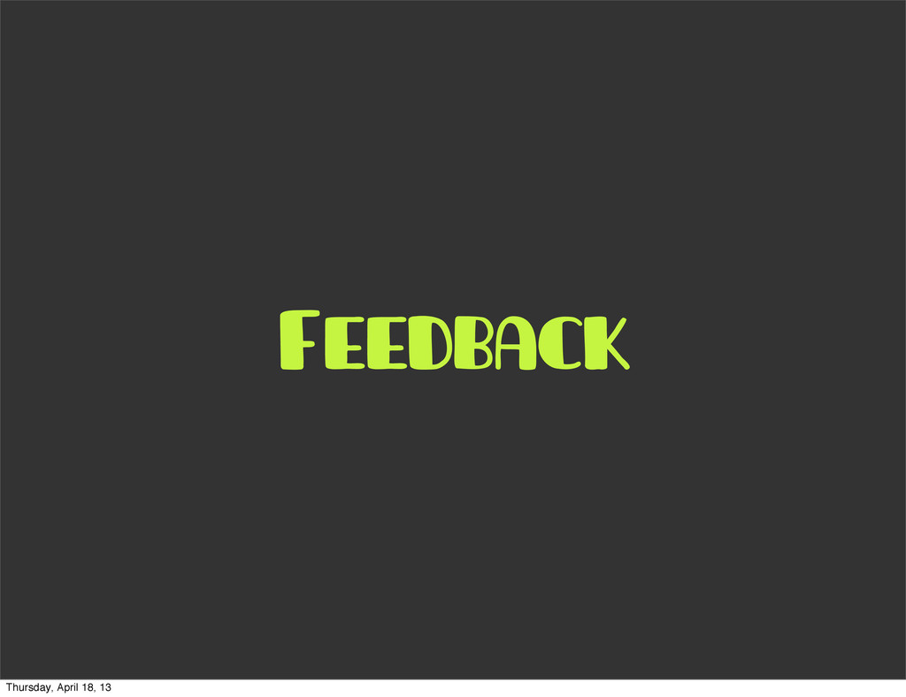 Feedback Thursday, April 18, 13