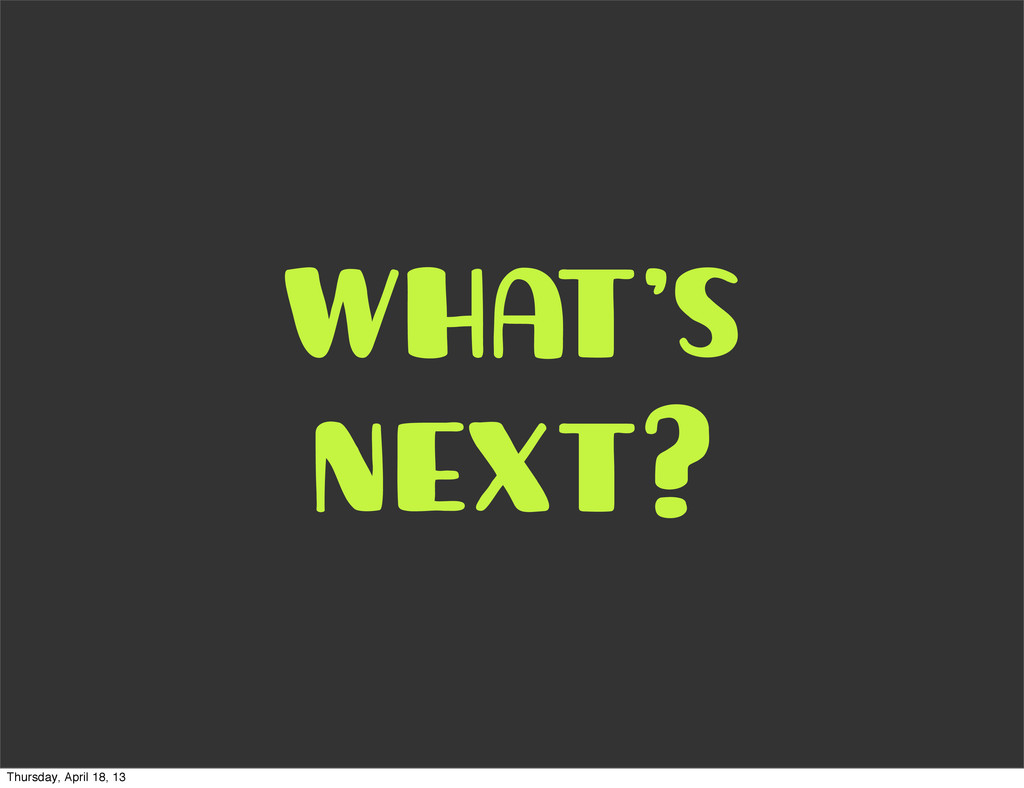 what's next? Thursday, April 18, 13