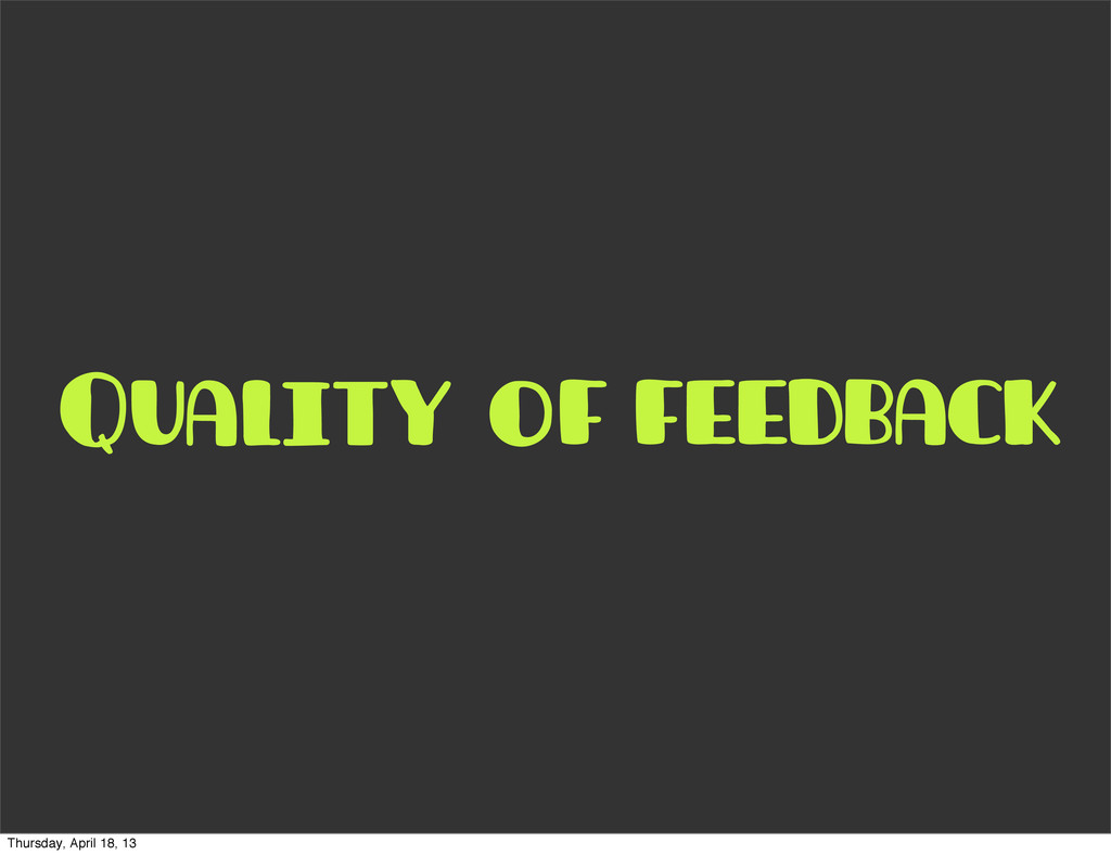 of feedback Quality Thursday, April 18, 13