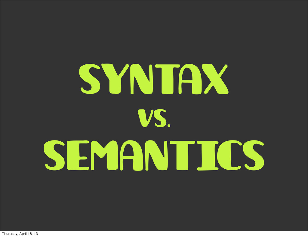 syntax vs. semantics Thursday, April 18, 13