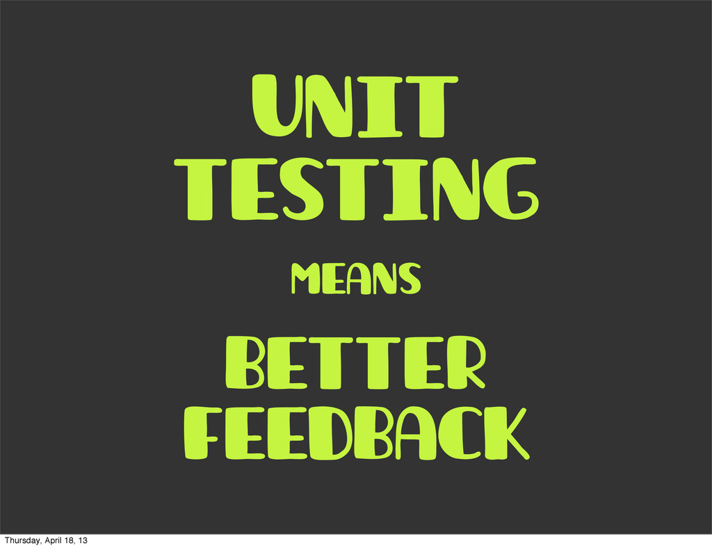 unit testing means better feedback Thursday, Ap...