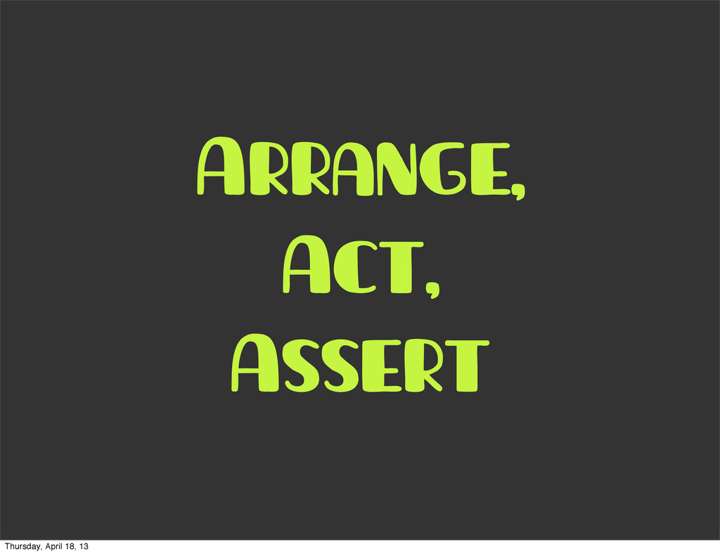 Arrange, Act, Assert Thursday, April 18, 13