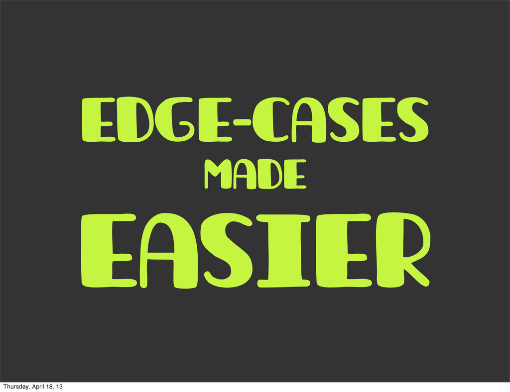 edge-cases made easier Thursday, April 18, 13