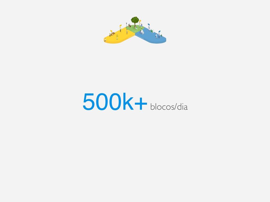 500k+ blocos/dia