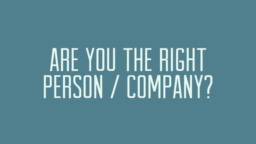 ARE YOU THE RIGHT PERSON / COMPANY?
