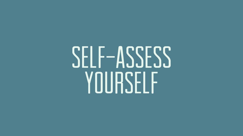 SELF-ASSESS YOURSELF