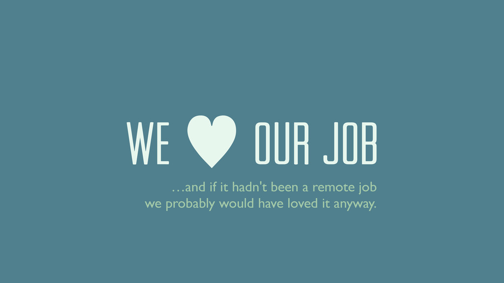 We — our job …and if it hadn't been a remote jo...