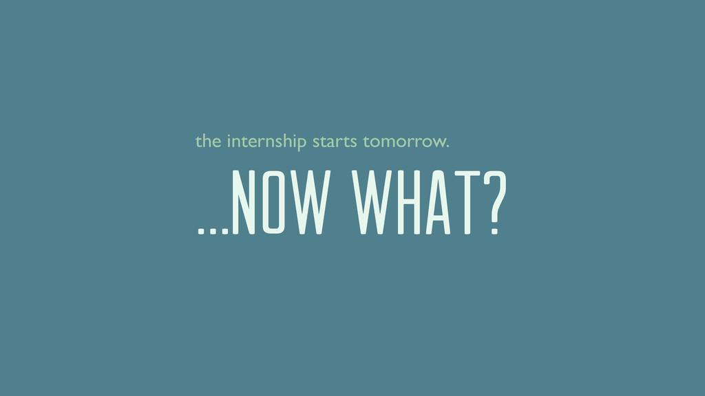 …NOW WHAT? the internship starts tomorrow.